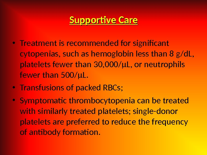 Supportive Care • Treatment is recommended for significant cytopenias, such as hemoglobin less than 8 g/d.