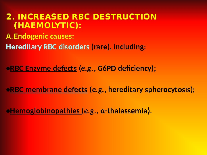 2. INCREASED RBC DESTRUCTION (HAEMOLYTIC): A. Endogenic causes:  Hereditary RBC disorders (rare), including:  •