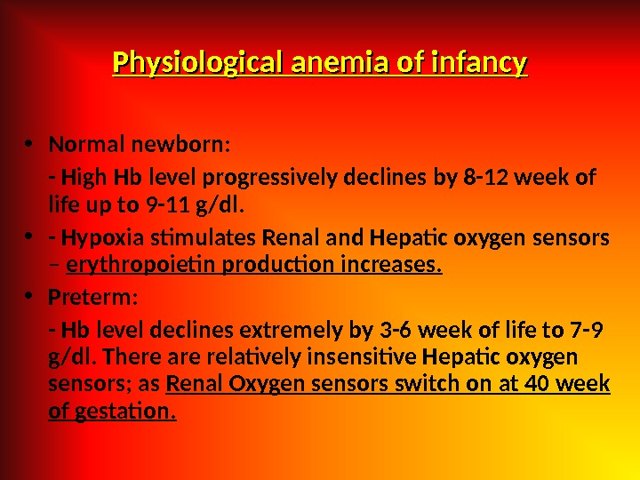 Physiological anemia of infancy • Normal newborn: - High Hb level progressively declines by 8 -12