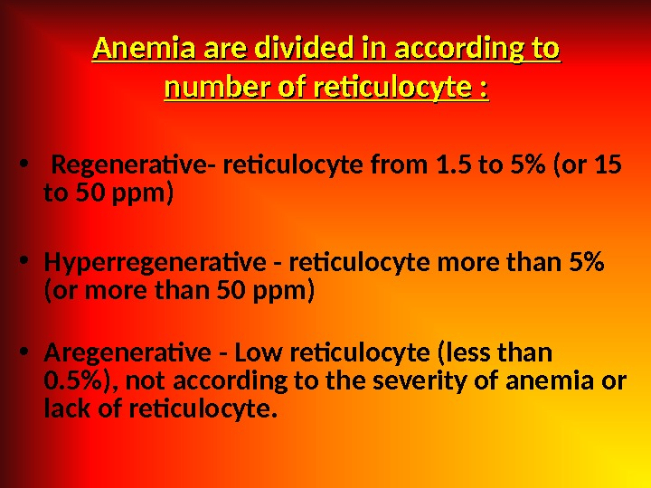 Anemia are divided in according to number of reticulocyte :  •  Regenerative- reticulocyte from