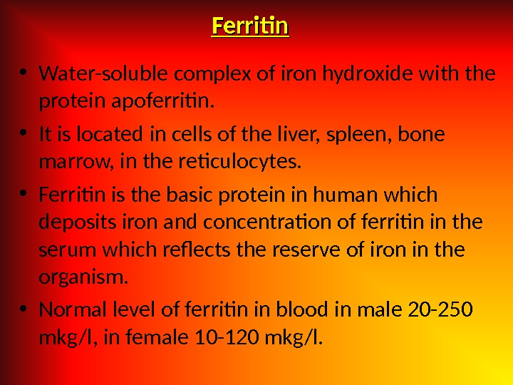 Ferritin • Water-soluble complex of iron hydroxide with the protein apoferritin.  • It is located
