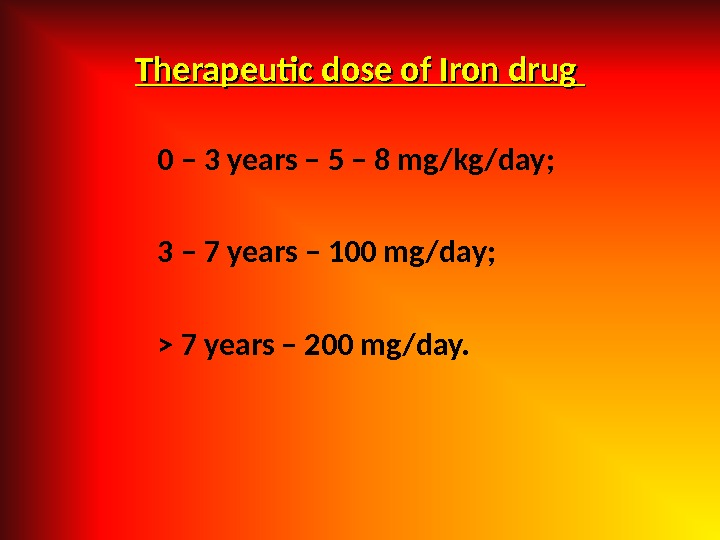 Therapeutic dose of Iron drug 0 – 3 years – 5 – 8 mg/kg/day; 3 –