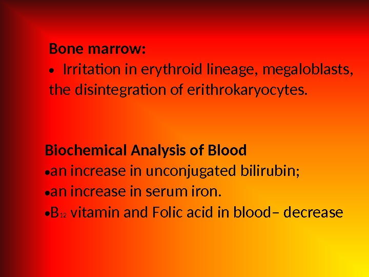 Bone marrow:  • Irritation in erythroid lineage, megaloblasts,  the disintegration of erithrokaryocytes. Biochemical Analysis