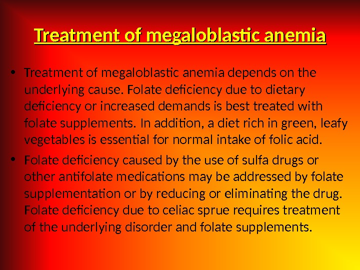 Treatment of megaloblastic anemia • Treatment of megaloblastic anemia depends on the underlying cause. Folate deficiency