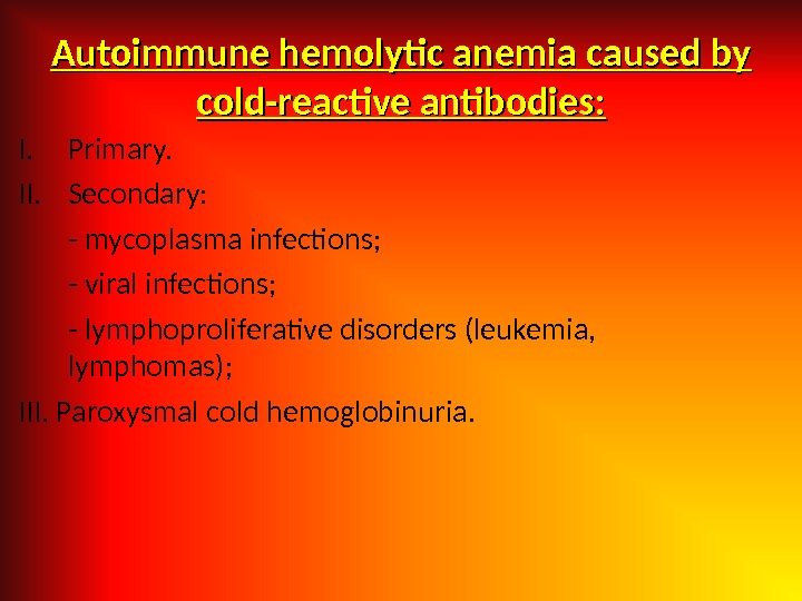 Autoimmune hemolytic anemia caused by cold-reactive antibodies: I. Primary. II. Secondary: - mycoplasma infections; - viral