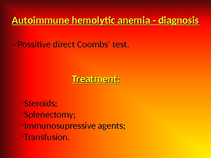 Autoimmune hemolytic anemia - diagnosis - Possitive direct Coombs' test. Treatment: - Steroids; - Splenectomy; -