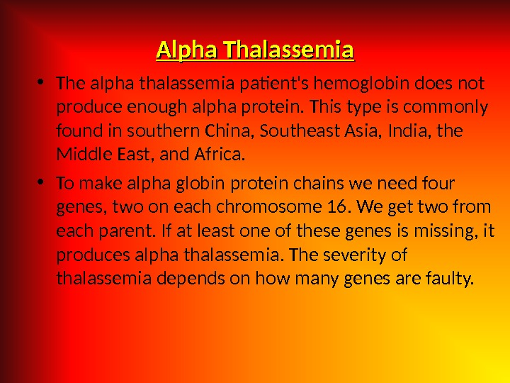 Alpha Thalassemia • The alpha thalassemia patient's hemoglobin does not produce enough alpha protein. This type