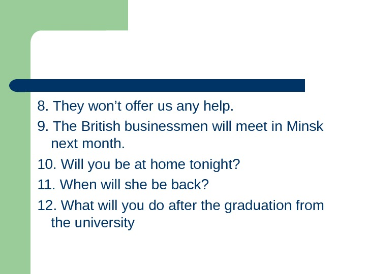 8. They won't offer us any help. 9. The British businessmen will meet in Minsk next