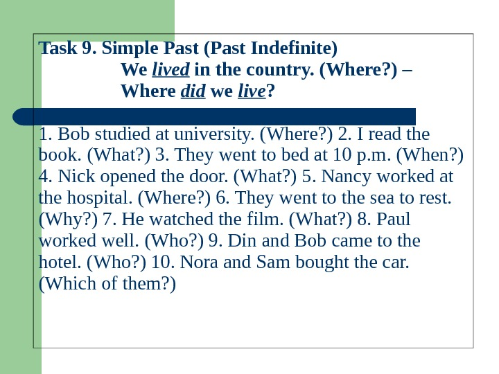 Task 9. Simple Past (Past Indefinite)    We lived in the country. (Where? )