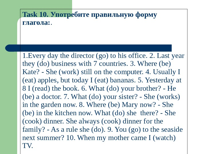 Task 10. Употребите правильную форму глагола: . 1. Everydaythedirector(go)tohisoffice. 2. Lastyear they(do)businesswith 7 countries. 3. Where(be)