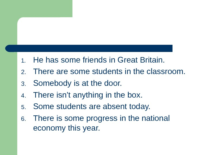 1. He has some friends in Great Britain. 2. There are some students in the classroom.