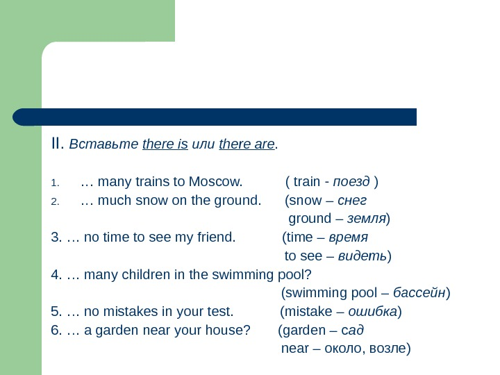 II.  Вставьте there is  или there are. 1. … many trains to Moscow.