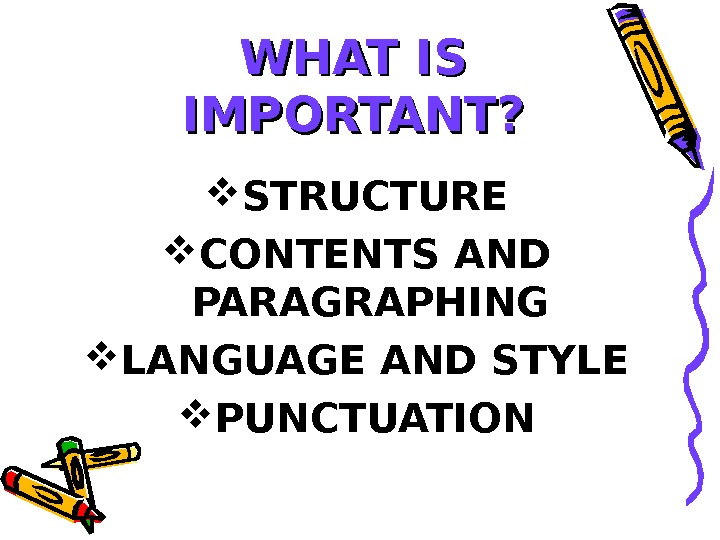 WHAT IS IMPORTANT?  STRUCTURE CONTENTS AND PARAGRAPHING LANGUAGE AND STYLE PUNCTUATION