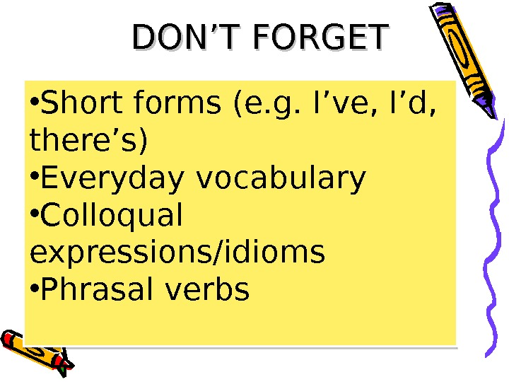 DON'T FORGET • Short forms ( e. g. I've, I'd,  there's ) • Everyday vocabulary