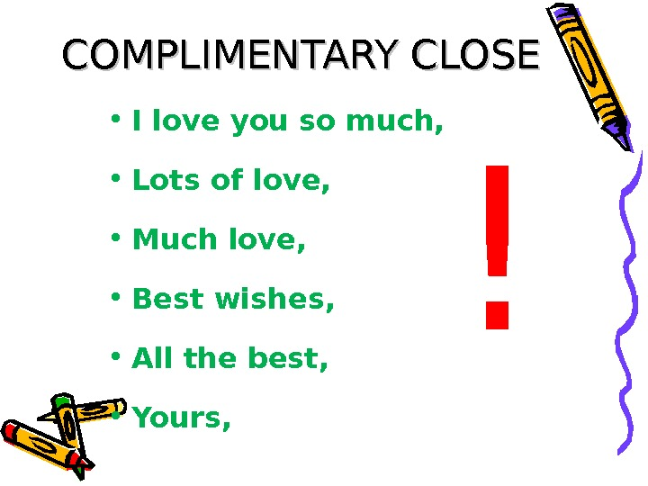 COMPLIMENTARY CLOSE • I love you so much,  • Lots of love,  • Much