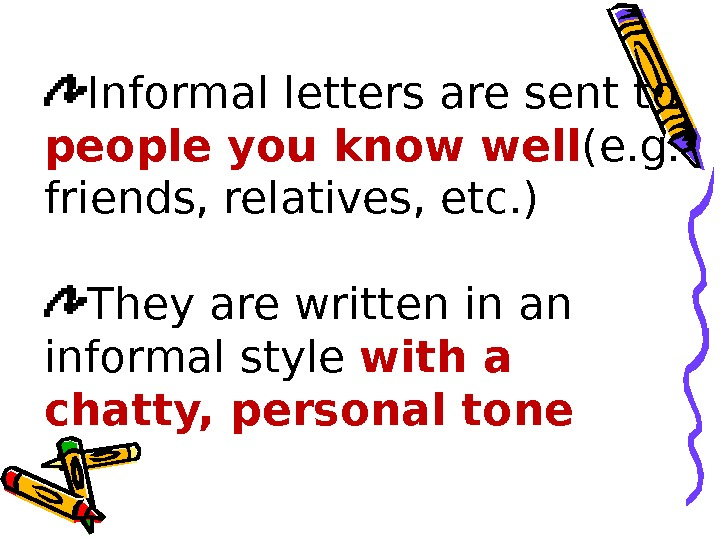 Informal letters are sent to people you know well (e. g.  friends, relatives, etc. )