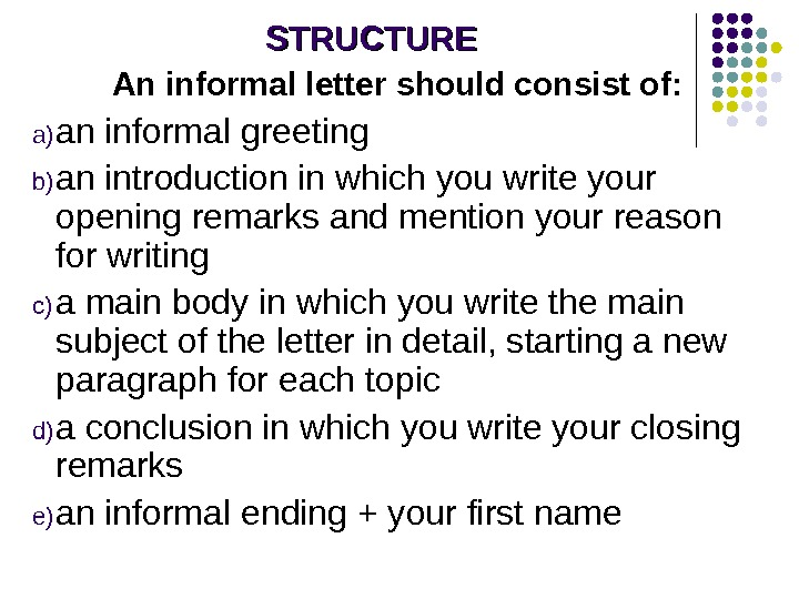 STRUCTURE An informal letter should consist of: a) an informal greeting b) an introduction in which