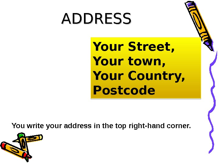 ADDRESS Your Street, Your town, Your Country, Postcode You write your address in the top right-hand