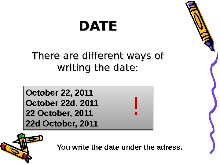 DATE There are different ways of writing the date: October 22, 2011 October 22 d, 2011