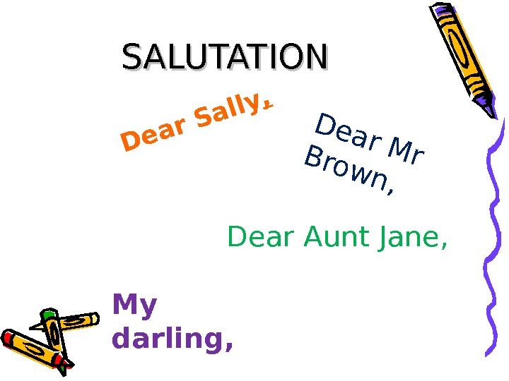 SALUTATIONDear Sally, Dear M r Brow n, Dear Aunt Jane, My darling,