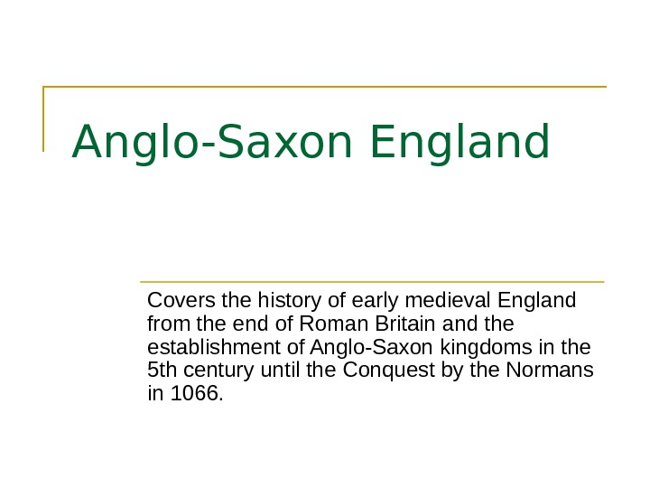 Anglo-Saxon England Covers the history of early medieval England from the end of Roman