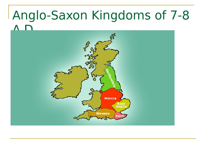 Anglo-Saxon Kingdoms of 7 -8 A. D.