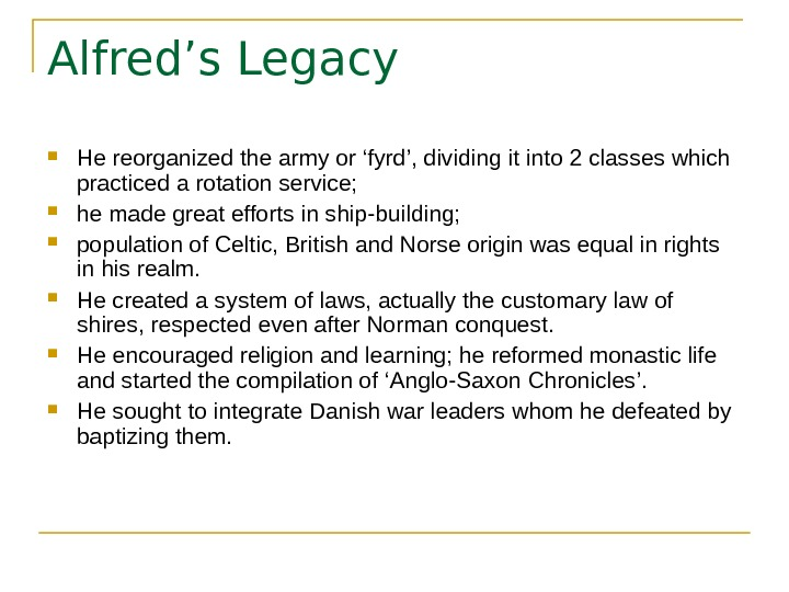 Alfred's Legacy He reorganized the army or 'fyrd', dividing it into 2 classes which