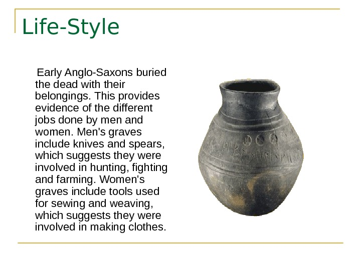 Life-Style  Early Anglo-Saxons buried the dead with their belongings. This provides evidence of
