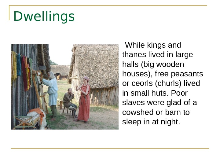 Dwellings  While kings and thanes lived in large halls (big wooden houses), free
