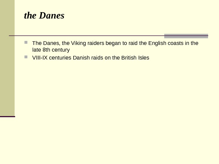 the Danes  The Danes, the Viking raiders began to raid the English coasts in the
