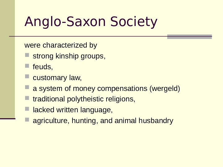 Anglo-Saxon Society were characterized by  strong kinship groups,  feuds,  customary law,  a