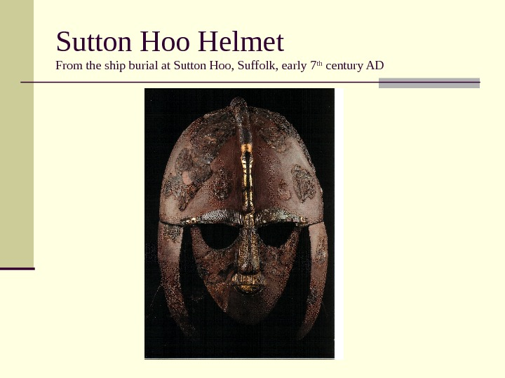 Sutton Hoo Helmet From the ship burial at Sutton Hoo, Suffolk, early 7 th century AD
