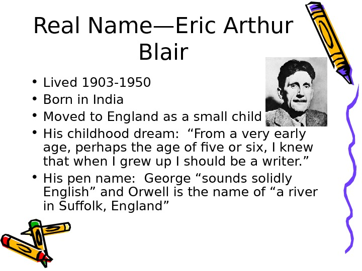 Real Name—Eric Arthur Blair • Lived 1903 -1950 • Born in India • Moved to England