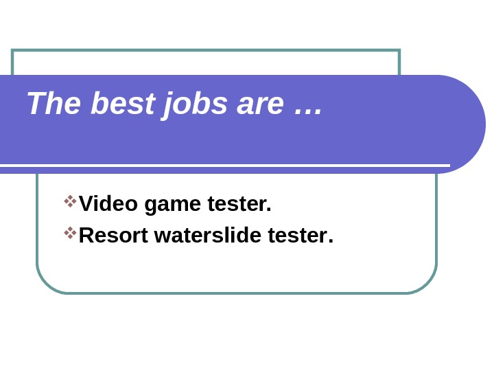 The best jobs are … Video game tester.  Resort waterslide tester.
