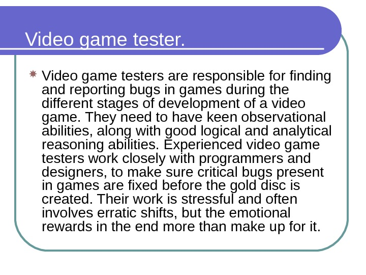 Video game testers are responsible for finding and reporting bugs in games during the