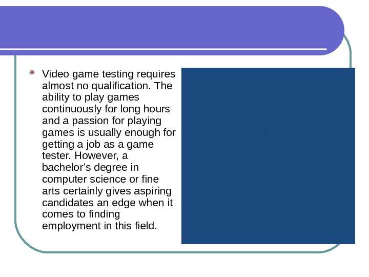 Video game testing requires almost no qualification. The ability to play games continuously for