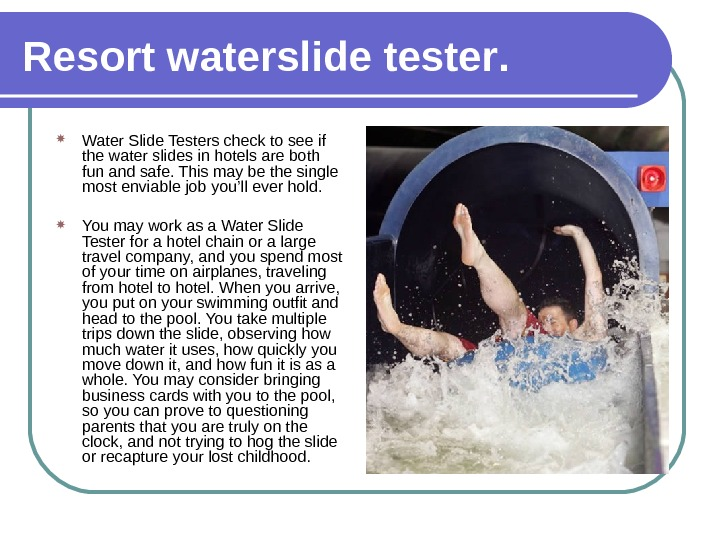 Resort waterslide tester.  Water Slide Testers check to see if the water slides