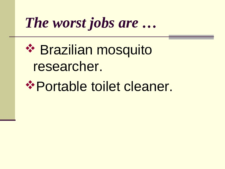 The worst jobs are …  Brazilian m osquito r esearcher.  Portable t