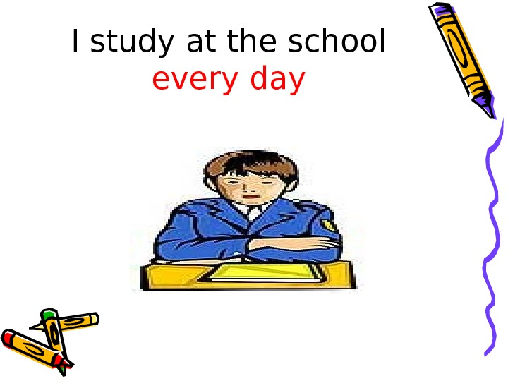 I study at the school every day