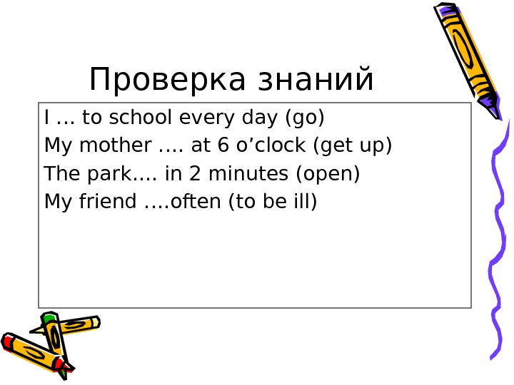 Проверка знаний I … to school every day (go) My mother …. at 6