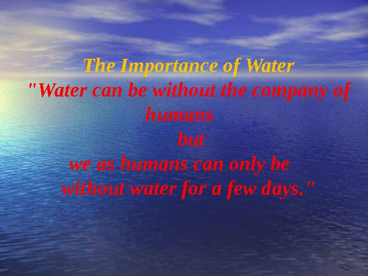 The Importance of Water Water can be without the company of humans  but we as