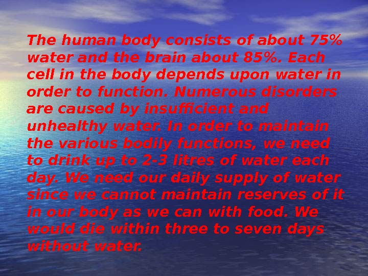 The human body consists of about 75 water and the brain about 85. Each cell in
