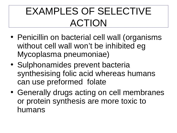 EXAMPLES OF SELECTIVE ACTION • Penicillin on bacterial cell wall (organisms without cell wall won't be