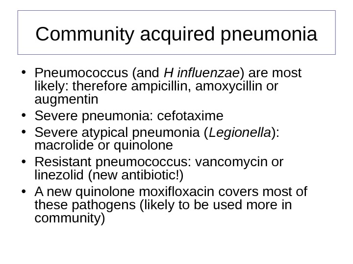 Community acquired pneumonia • Pneumococcus (and H influenzae ) are most likely: therefore ampicillin, amoxycillin or