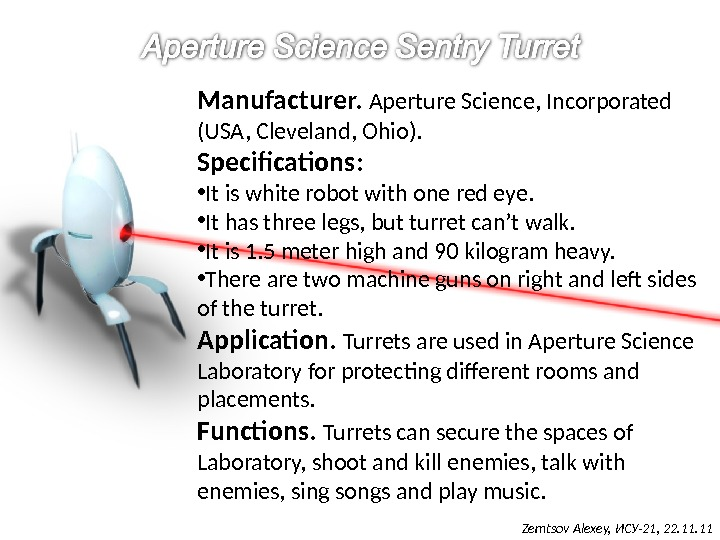 Manufacturer.  Aperture Science, Incorporated (USA, Cleveland, Ohio). Specifications :  • It is white robot