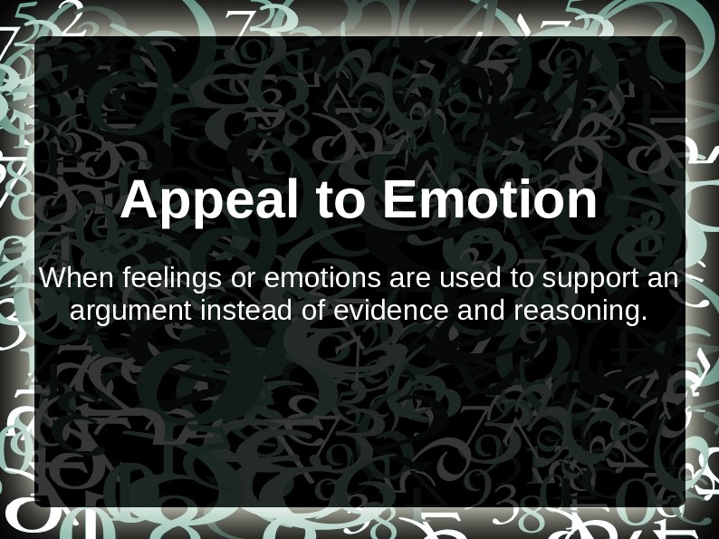 Appeal to Emotion When feelings or emotions are used to support an argument instead of evidence