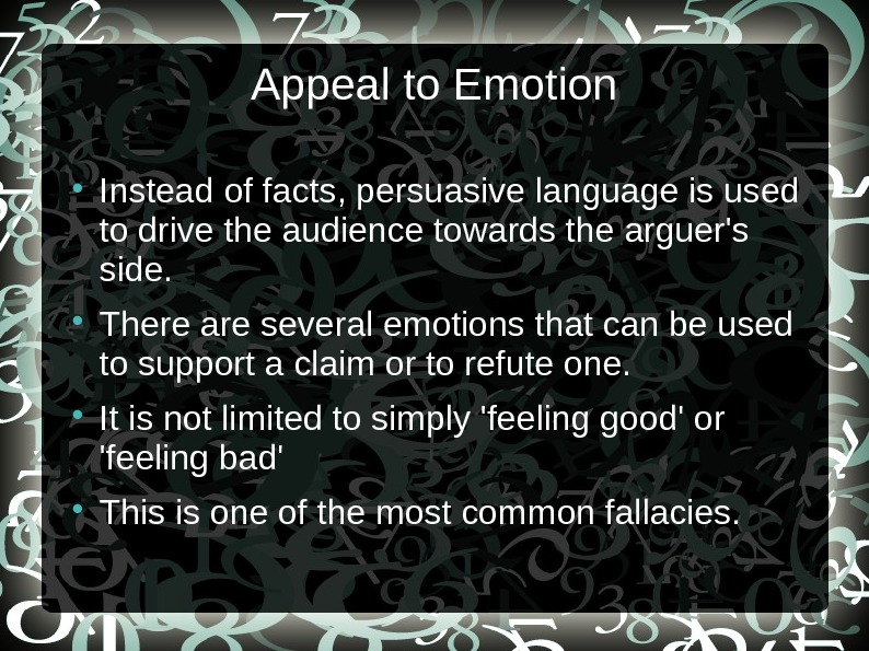 Appeal to Emotion Instead of facts, persuasive language is used to drive the audience towards the