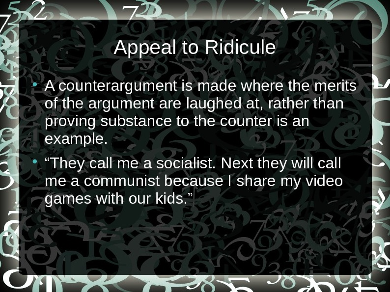 Appeal to Ridicule A counterargument is made where the merits of the argument are laughed at,