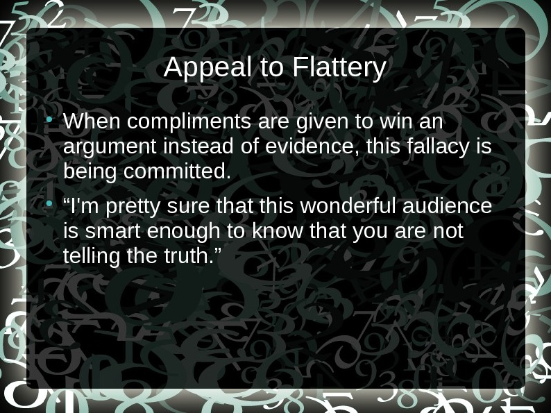 Appeal to Flattery When compliments are given to win an argument instead of evidence, this fallacy