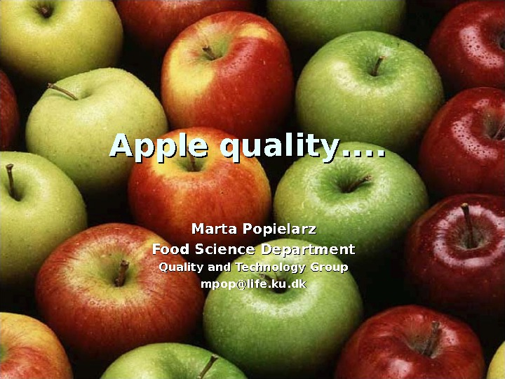 Apple quality. . Marta Popielarz Food Science Department Quality and Technology Group mpop@life. ku. dk